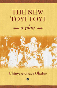 THE NEW TOYI TOYI: A Play, by Chinyere Grace Okafor