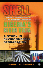 SHELL, THE STATE AND UNDERDEVELOPMENT OF THE NIGER DELTA OF NIGERIA: A Study in Environmental Degradation, by Daniel Omoweh