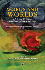 WORDS AND WORLDS: African Writing, Literature, and Society, A Commemorative Publication for Eckhard Breitinger, Edited by Susan Arndt and Katrin Berndt