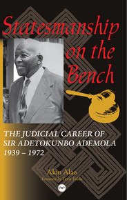 STATESMANSHIP ON THE BENCH: The Judicial Career of Sir Adetokunbo Ademola, 1939-1972, by Akin Alao