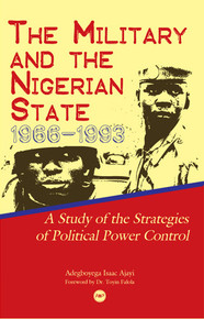 THE MILITARY AND THE NIGERIAN STATE, 1966-1993: A Study of the Strategies of Political Power Control, by Adegboyega Ajayi, Forward by Toyin Falola