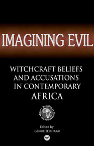 IMAGINING EVIL: Witchcraft Beliefs and Accusations in Contemporary Africa, Edited by Gerrie ter Haar