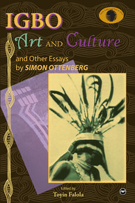 IGBO ART AND CULTURE: And Other Essays, by Simon Ottenberg, Edited by Toyin Falola