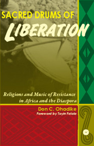 SACRED DRUMS OF LIBERATION: Religions and Music of Resistance in Africa and the Diaspora, by Don C. Ohadike