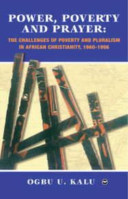 POWER, POVERTY AND PRAYER: The Challenges of Poverty and Pluralism in African Christianity, 1960-1996, by Ogbu U. Kalu