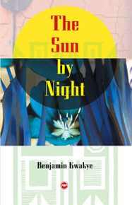 THE SUN BY NIGHT: A Novel, by Benjamin Kwakye