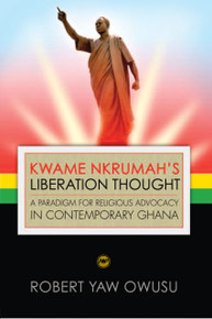 KWAME NKRUMAH''S LIBERATION THOUGHT: A Paradigm for Religious Advocacy in Contemporary Ghana, by Robert Yaw Owusu