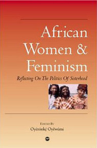 AFRICAN WOMEN AND FEMINISM: Reflecting on the Politics of Sisterhood, Edited by Oyeronke Oyewumi
