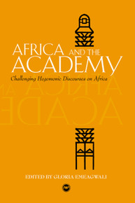 AFRICA AND THE ACADEMY: Challenging Hegemonic Discourses on Africa, Edited by Gloria Emeagwali