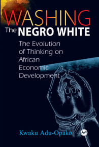 WASHING THE NEGRO WHITE: The Evolution of Thinking on African Economic Development, by Kwaku Adu-Opako