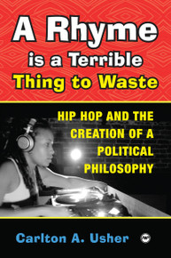 A RHYME IS A TERRIBLE THING TO WASTE: Hip Hop and the Creation of a Political Philosophy, by Carlton A. Usher