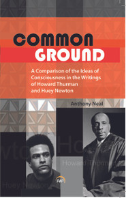 COMMON GROUND: A Comparison of the Ideas of Consciousness in the Writings of Howard W. Thurman and Huey P. Newton, by Anthony Neal