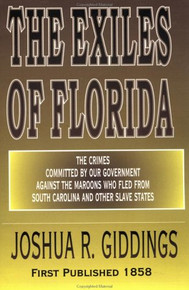 The Exiles of Florida: The Crimes Committed By Our Government Against the Maroons Who Fled From South Carolina and Other Slave States, by Joshua Giddings