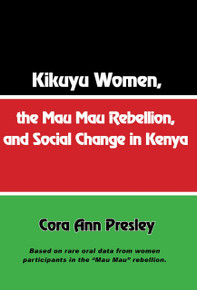 "Kikuyu Women, the Mau Mau Rebellion and Social Change in Kenya, by Cora Ann Presley, Based on Rare Oral Data from Women Participants in the ""Mau Mau"" Rebellion"