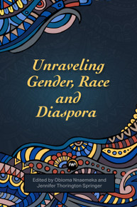 UNRAVELING GENDER, RACE AND DIASPORA, Edited by Obioma Nnaemeka & Jennifer Thorington Springer