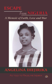 ESCAPE FROM NIGERIA: A Memoir of Faith, Love and War, by Angelina Ihejirika, As told to Maudlyne Ihejirika