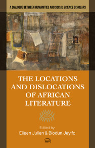 THE LOCATIONS AND DISLOCATIONS OF AFRICAN LITERATURE: A Dialogue between Humanities and Social Science Scholars, Edited by Eileen Julien & Biodun Jeyifo