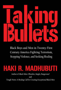 TAKING BULLETS: Terrorism and Black Life in Twenty-First Century America Confronting White Nationalism, Supremacy, Privilege, Plutocracy and Oligarchy, by Haki R. Madhubuti