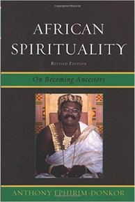 AFRICAN SPIRITUALITY: On Becoming Ancestors, by Anthony Ephirim-Donkor, HARDCOVER