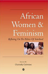 AFRICAN WOMEN AND FEMINISM: Reflecting on the Politics of Sisterhood, Edited by Oyeronke Oyewumi, HARDCOVER
