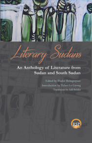 LITERARY SUDANS: An Anthology of Literature from Sudan and South Sudan, Edited by Bhakti Shringarpure, Introduction by Taban Lo Liyong, Translations by Adil Babikir