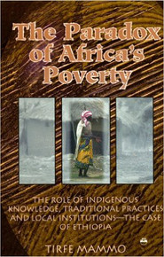 THE PARADOX OF AFRICA'S POVERTY: The Role of Indigenous Knowledge, Traditional Practices and Local Institutions--The Case of Ethiopia, by Tirfe Mammo (HARDCOVER)