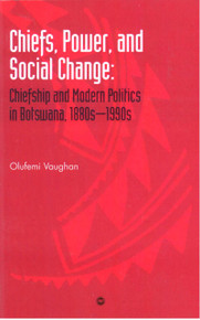 CHIEFS, POWER, AND SOCIAL CHANGE: Chiefship and Modern Politics in Botswana, 1880s - 1990s, by Olufemi Vaughan, HARDCOVER