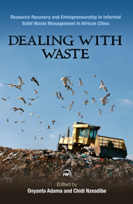 DEALING WITH WASTE: Resource Recovery and Entrepreneurship in Informal Sector Solid Waste Management in African Cities, by Edited by Onyanta Adama and Chidi Nzeadibe