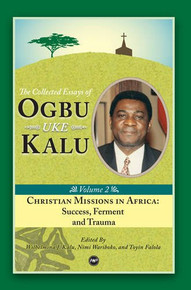 THE COLLECTED ESSAYS OF OGBU UKE KALU: Christian Missions in Africa, Vol. II: Success, Ferment and Trauma Ed. by Wilhelmina J. Kalu, Nimi Wariboko, and Toyin Falola (HARDCOVER)