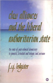 CLASS ALLIANCES AND THE LIBERAL AUTHORITARIAN STATE: The Roots of Post-colonial Democracy in Jamaica, Trinidad and Tobago, and Surinam, by F.S.J. Ledgister (HARDCOVER)