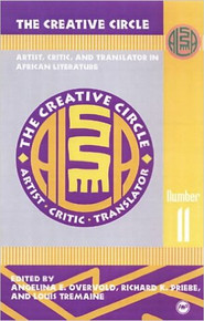 THE CREATIVE CIRCLE: Artist, Critic, and Translator in African Literature edited by Angelina E. Overvold, Richard K. Priebe, and Louis Tremaine (HARDCOVER)