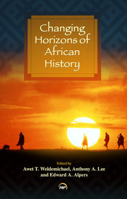 CHANGING HORIZONS OF AFRICAN HISTORY, Edited by Awet T. Weldemichael, Anthony A. Lee, and Edward A. Alpers