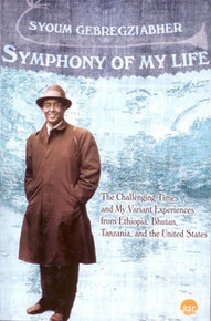 SYMPHONY OF MY LIFE: The Challenging Times of My Variant Experiences from Ethiopia, Bhutan, Tanzania, and the United States, by Syoum Gebregziabher, HARDCOVER