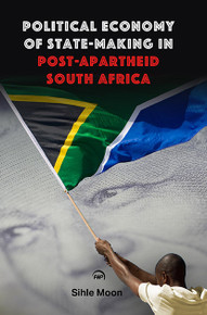 POLITICAL ECONOMY OF STATE-MAKING IN POST-APARTHEID SOUTH AFRICA, by Sihle Moon