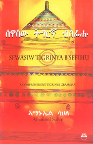 SEWASIW TIGRINYA B'SEFIHU: A Comprehensive Tigrinya Grammer (written in the Tigrinya language), by Amanuel Sahle