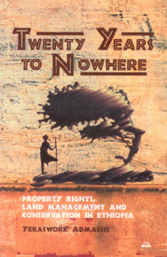 TWENTY YEARS TO NOWHERE: Property Rights, Land Management and Conservation in Ethiopia by Yeraswork Admassie