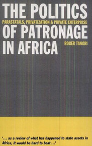 POLITICS OF PATRONAGE IN AFRICA: PARASTATALS, PRIVATIZATION & PRIVATE ENTERPRISE by Roger Tangri