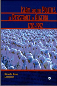ISLAM AND THE POLITICS OF RESISTANCE IN ALGERIA, 1783-1992 by RICARDO LAREMONT