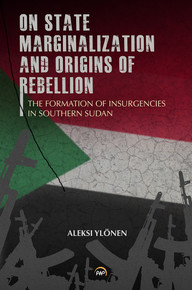 ON STATE, MARGINALIZATION, AND ORIGINS OF REBELLION: The Formation of Insurgencies in Southern Sudan, by Aleksi Ylonen, HARDCOVER
