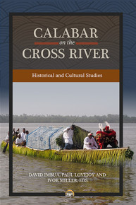 CALABAR ON THE CROSS RIVER: Historical and Cultural Studies, Edited by David Imbua, Paul Lovejoy & Ivor Miller