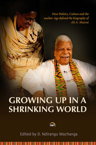 GROWING UP IN A SHRINKING WORLD: How Politics, Culture and the Nuclear Age Defined the Biography of Ali A. Mazrui, Edited by D. Ndirangu Wachanga (HARDCOVER)