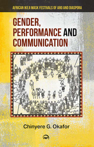 GENDER, PERFORMANCE AND COMMUNICATION: African Ikeji Mask Festivals of Aro and Diaspora, by Chinyere G. Okafor (HARDCOVER)