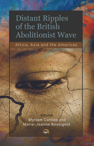 DISTANT RIPPLES OF THE BRITISH ABOLITIONIST WAVE: Africa, Asia and the Americas, Edited by Myriam Cottias & Marie-Jeanne Rossignol (HARDCOVER)