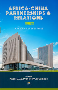 AFRICA-CHINA PARTNERSHIPS AND RELATIONS: African Perspectives, Edited by Kwesi Djapong  Lwazi Sarkodee Prah and Vusi Gumede (HARDCOVER)