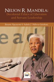 NELSON R MANDELA: Decolonial Ethics of Liberation and Servant Leadership, Edited by Busani Ngcaweni & Sabelo J. Ndlovu-Gatsheni