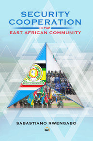 SECURITY COOPERATION IN THE EAST AFRICAN COMMUNITY, by Sabastiano Rwengabo (HARDCOVER)
