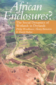 AFRICAN ENCLOSURES? The Social Dynamics of Wetlands in Drylands, Edited by Philip Woodhouse, Henry Bernstein & David Hulme (HARDCOVER)