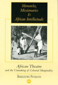 MONARCHS, MISSIONARIES & AFRICAN INTELLECTUALS: AFRICAN THEATRE AND THE UNMAKING OF COLONIAL MARGINALITY. by  BHEKISISWE PETERSON(HARDCOVER)