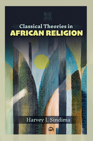 CLASSICAL THEORIES IN AFRICAN RELIGION, by Harvey J. Sindima(HARDCOVER)