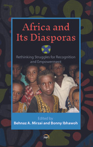 AFRICA AND ITS DIASPORAS: Rethinking Struggles for Recognition and Empowerment, Edited by Behnaz A. Mirzai and Bonny Ibhawoh (HARDCOVER)